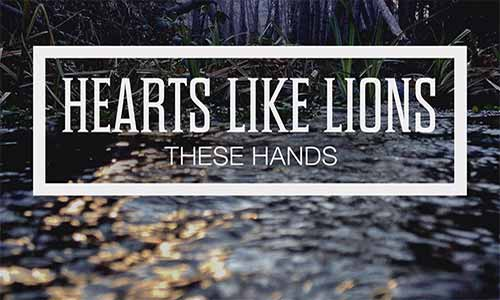 "Hearts Like Lions New EP ""These Hands"" Stirs the Soul"