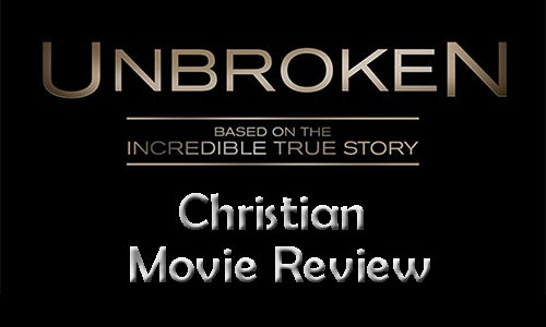 """Unbroken"" – Christian Movie Review: Why Every Christian Should See This Film!"
