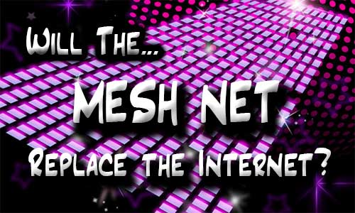 The Mesh Net: Will It Replace the Internet?