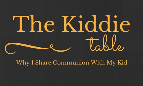 The Kiddie Table: Why I Share Communion With My Kid
