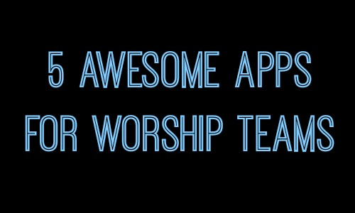 5 Awesome Apps for Worship Teams