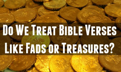 Do We Treat Bible Verses Like Fads or Treasures?
