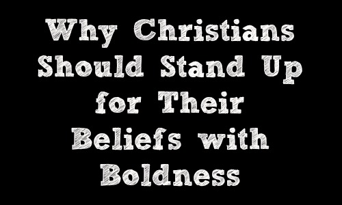Christians Should Stand Up for Their Beliefs with Boldness