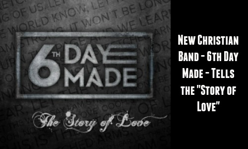 "New Christian Band – 6th Day Made – Tells ""The Story of Love"""