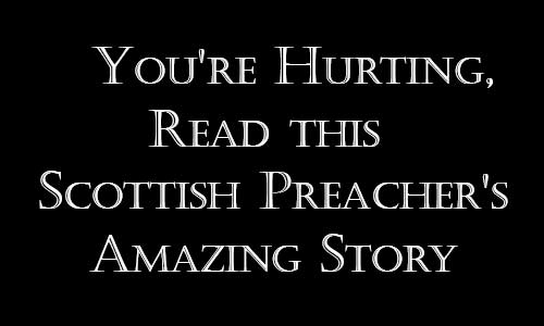 If You're Hurting, Read this Scottish Preacher's Amazing Story