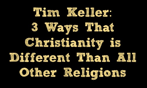Tim Keller: 3 Ways Christianity is Different Than All Other Religions