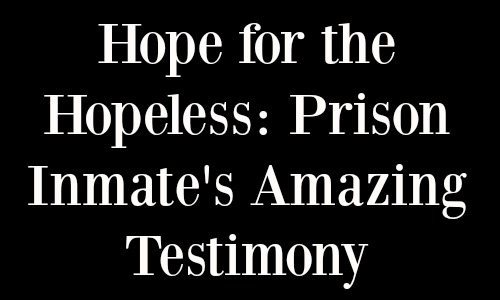 Prison Inmate's Amazing Testimony: Hope for the Hopeless
