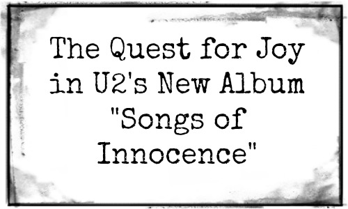 The Quest for Joy in U2's New Album Songs of Innocence at Rocking God's House