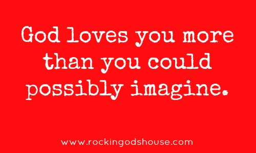 God loves you more than you could possibly imagine - Rocking God's House