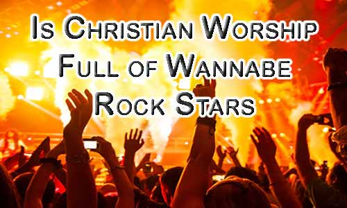 Is Contemporary Christian Worship Wannabe Rock Stars