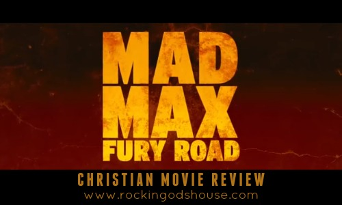 Mad Max Fury Road - Christian Movie Review at Rocking God's House