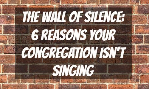 The Wall of Silence 6 Reasons Your Congregation Isn't Singing - Rocking God's House