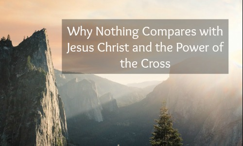 Why Nothing Compares With Jesus Christ and the Power of the Cross