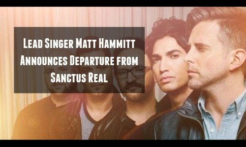 Matt Hammitt Announces Departure from Sanctus Real - Rocking God's House Press Release