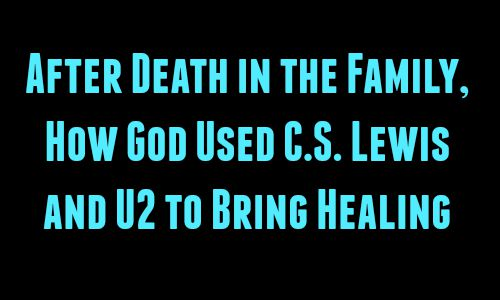 After Death in the Family, How God Used C.S. Lewis and U2 to Bring Healing