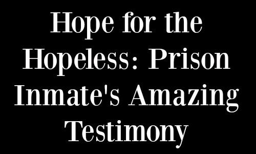Hope for the Hopeless - Prison Inmate's Amazing Testimony - Rocking God's House