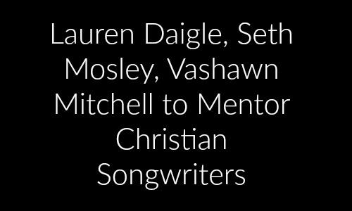 Lauren Daigle, Seth Mosley, Vashawn Mitchell to Mentor Christian Songwriters